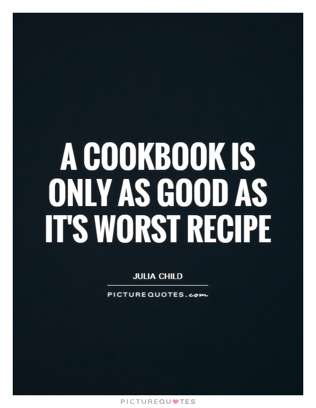 A cookbook is only as good as it's worst recipe Picture Quote #1