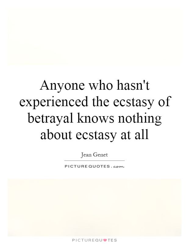 Anyone who hasn't experienced the ecstasy of betrayal knows nothing about ecstasy at all Picture Quote #1