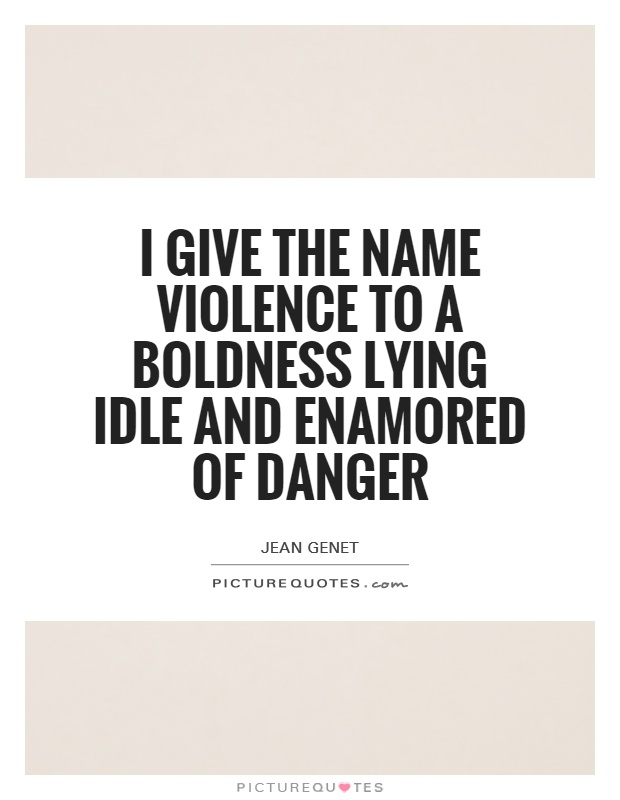 I give the name violence to a boldness lying idle and enamored of danger Picture Quote #1
