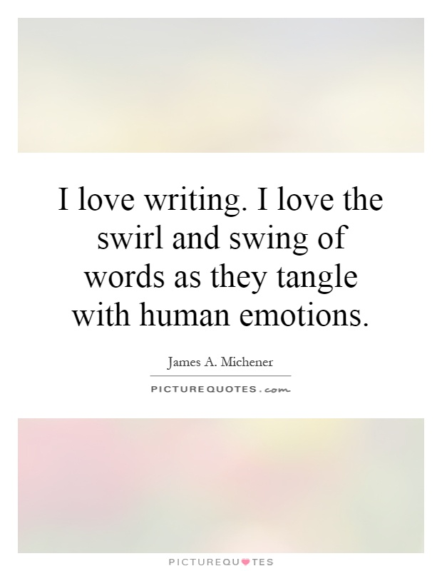 I love writing. I love the swirl and swing of words as they tangle with human emotions Picture Quote #1