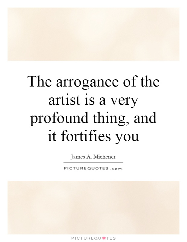 The arrogance of the artist is a very profound thing, and it fortifies you Picture Quote #1