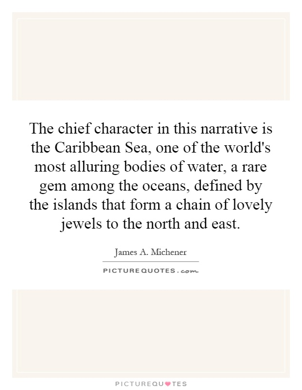 The chief character in this narrative is the Caribbean Sea, one of the world's most alluring bodies of water, a rare gem among the oceans, defined by the islands that form a chain of lovely jewels to the north and east Picture Quote #1