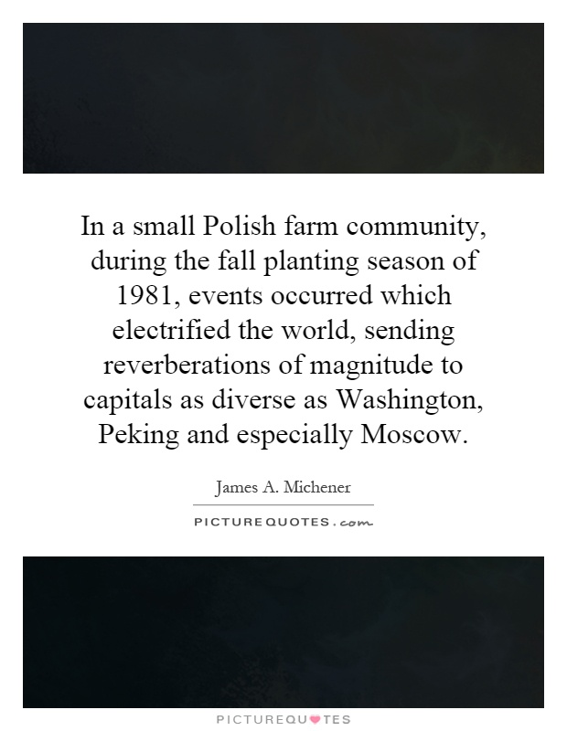 In a small Polish farm community, during the fall planting season of 1981, events occurred which electrified the world, sending reverberations of magnitude to capitals as diverse as Washington, Peking and especially Moscow Picture Quote #1