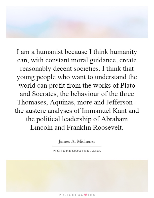 I am a humanist because I think humanity can, with constant moral guidance, create reasonably decent societies. I think that young people who want to understand the world can profit from the works of Plato and Socrates, the behaviour of the three Thomases, Aquinas, more and Jefferson - the austere analyses of Immanuel Kant and the political leadership of Abraham Lincoln and Franklin Roosevelt Picture Quote #1
