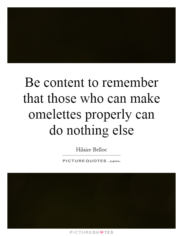 Be content to remember that those who can make omelettes properly can do nothing else Picture Quote #1