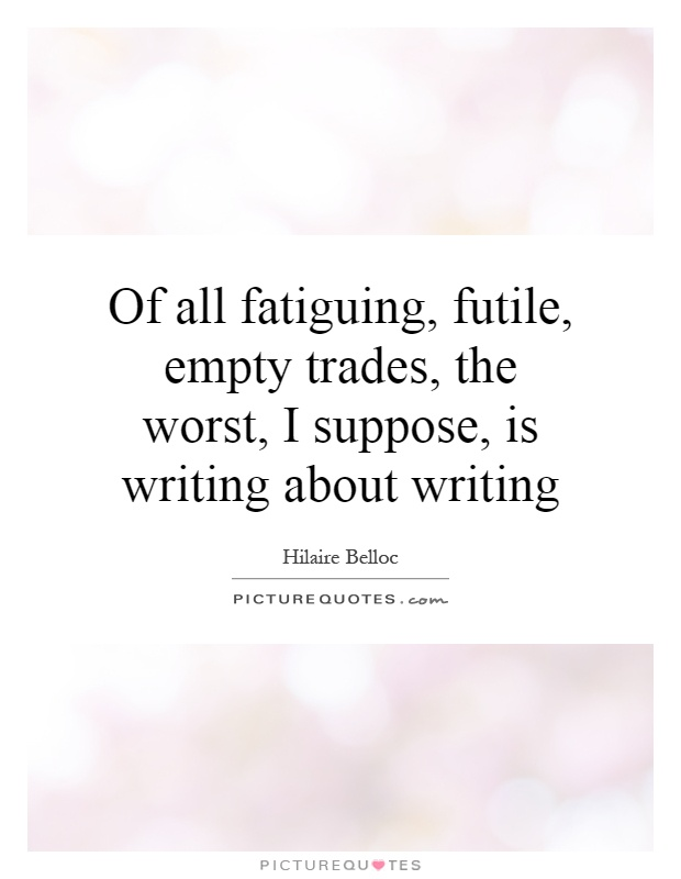 Of all fatiguing, futile, empty trades, the worst, I suppose, is writing about writing Picture Quote #1