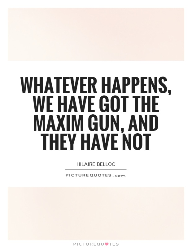 Whatever happens, we have got the Maxim gun, and they have not Picture Quote #1