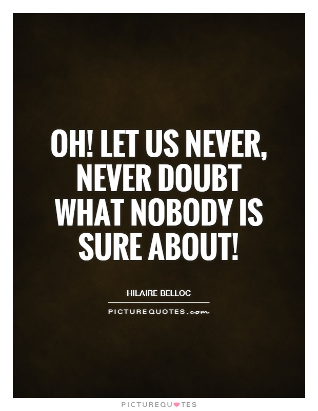 Oh! Let us never, never doubt what nobody is sure about! Picture Quote #1