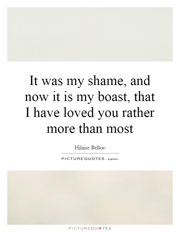 It was my shame, and now it is my boast, that I have loved you rather more than most Picture Quote #1