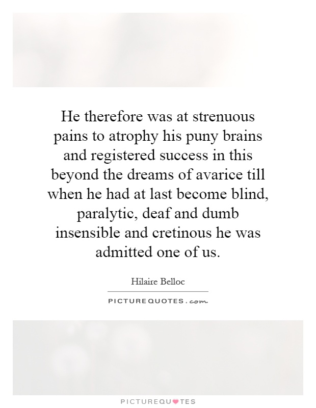 He therefore was at strenuous pains to atrophy his puny brains and registered success in this beyond the dreams of avarice till when he had at last become blind, paralytic, deaf and dumb insensible and cretinous he was admitted one of us Picture Quote #1