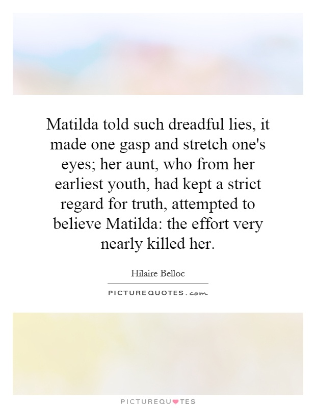 Matilda told such dreadful lies, it made one gasp and stretch one's eyes; her aunt, who from her earliest youth, had kept a strict regard for truth, attempted to believe Matilda: the effort very nearly killed her Picture Quote #1