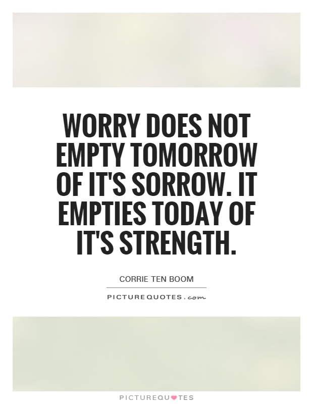 Worry does not empty tomorrow of it's sorrow. It empties today of it's strength Picture Quote #1