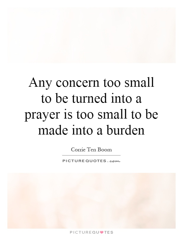 Any concern too small to be turned into a prayer is too small to be made into a burden Picture Quote #1