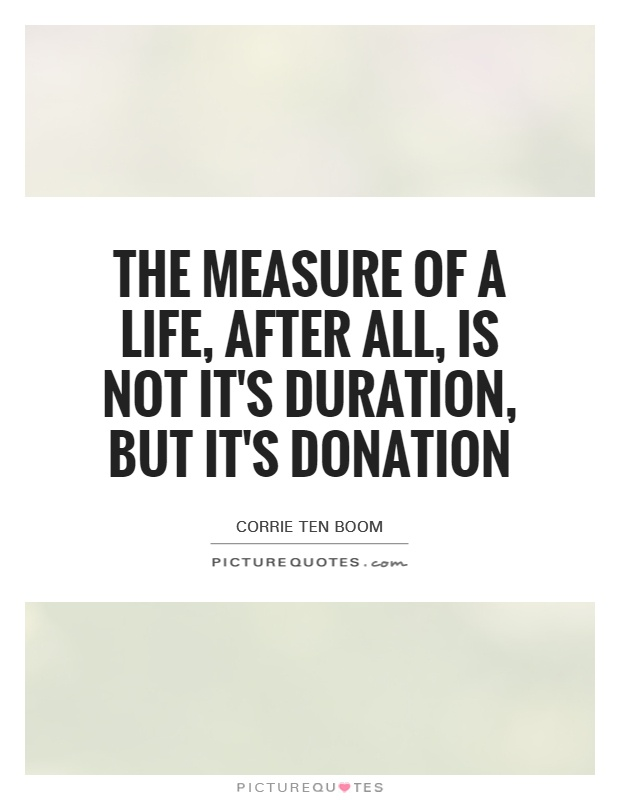 The measure of a life, after all, is not it's duration, but it's donation Picture Quote #1