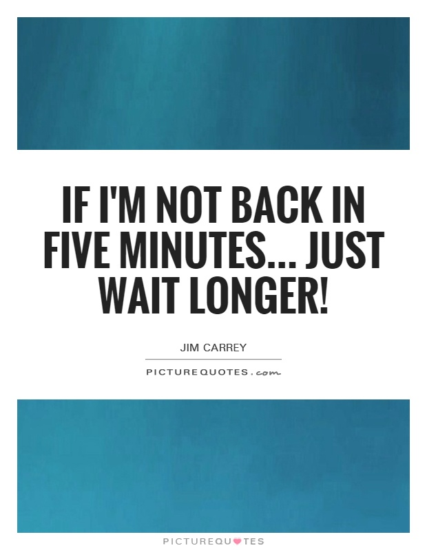 If I'm not back in five minutes... Just wait longer! Picture Quote #1