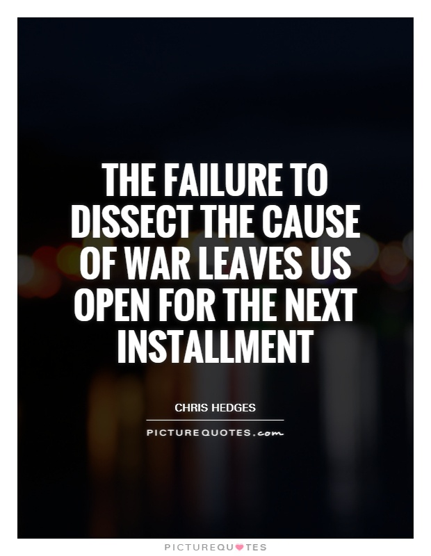 The failure to dissect the cause of war leaves us open for the next installment Picture Quote #1