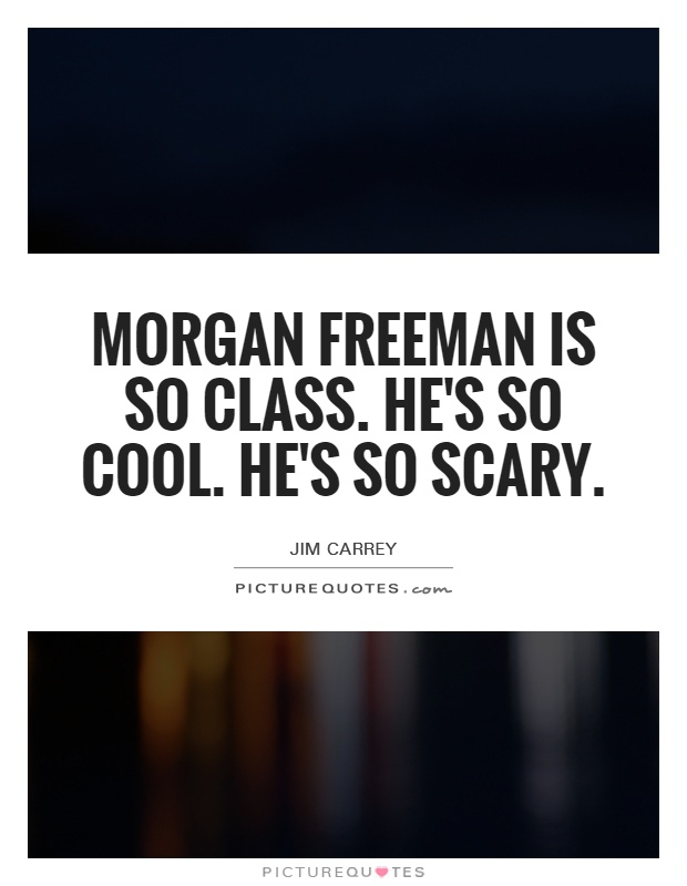 Morgan Freeman is so class. He's so cool. He's so scary Picture Quote #1