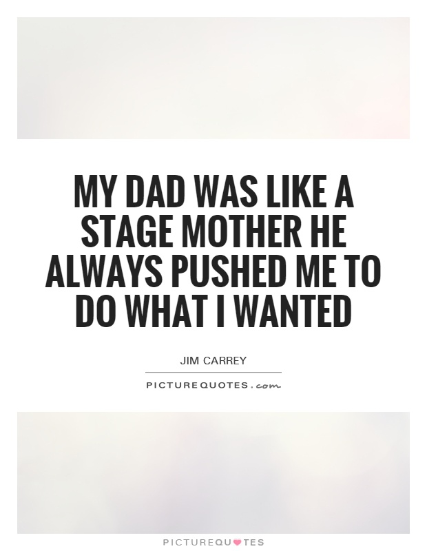My dad was like a stage mother he always pushed me to do what I wanted Picture Quote #1