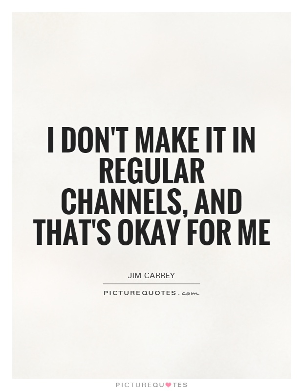 I don't make it in regular channels, and that's okay for me Picture Quote #1