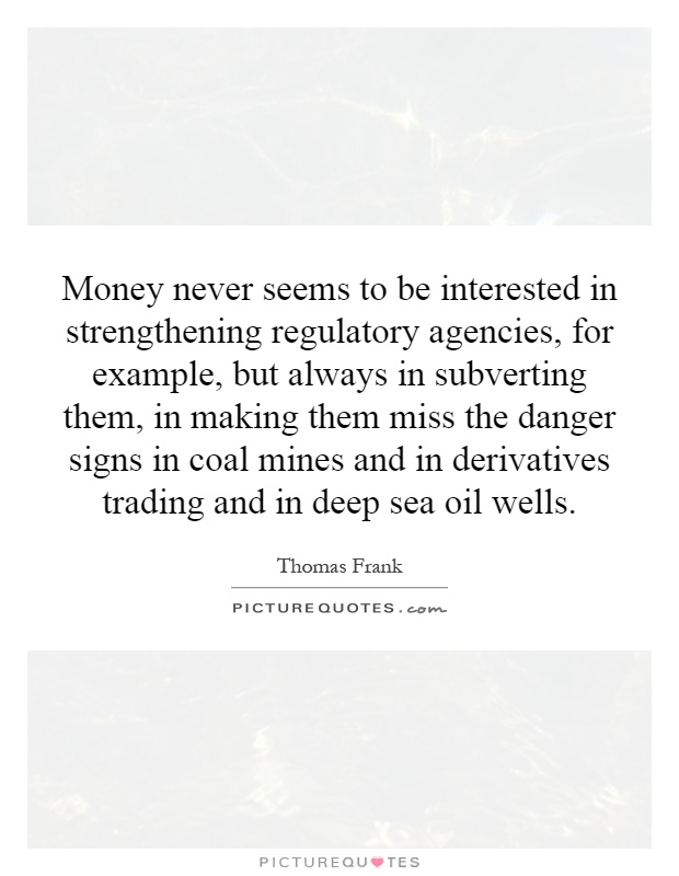 Money never seems to be interested in strengthening regulatory agencies, for example, but always in subverting them, in making them miss the danger signs in coal mines and in derivatives trading and in deep sea oil wells Picture Quote #1