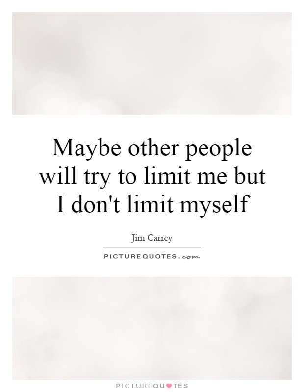Maybe other people will try to limit me but I don't limit myself Picture Quote #1