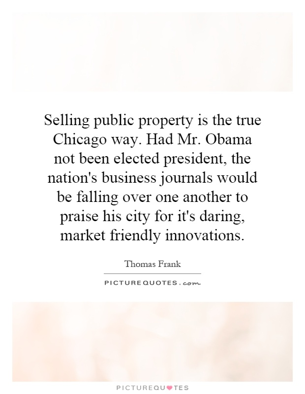 Selling public property is the true Chicago way. Had Mr. Obama not been elected president, the nation's business journals would be falling over one another to praise his city for it's daring, market friendly innovations Picture Quote #1
