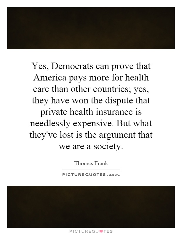 Yes, Democrats can prove that America pays more for health care than other countries; yes, they have won the dispute that private health insurance is needlessly expensive. But what they've lost is the argument that we are a society Picture Quote #1