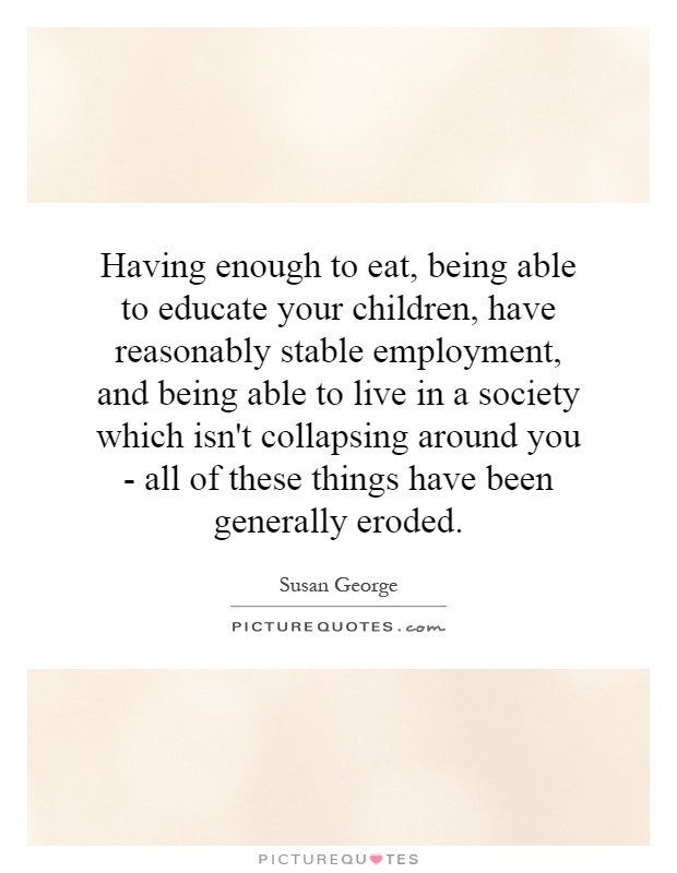 Having enough to eat, being able to educate your children, have reasonably stable employment, and being able to live in a society which isn't collapsing around you - all of these things have been generally eroded Picture Quote #1