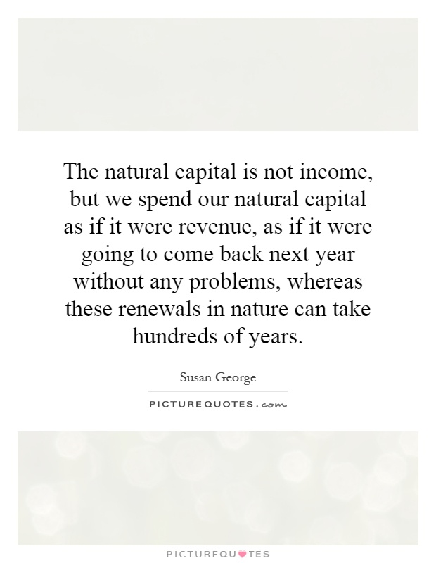 The natural capital is not income, but we spend our natural capital as if it were revenue, as if it were going to come back next year without any problems, whereas these renewals in nature can take hundreds of years Picture Quote #1