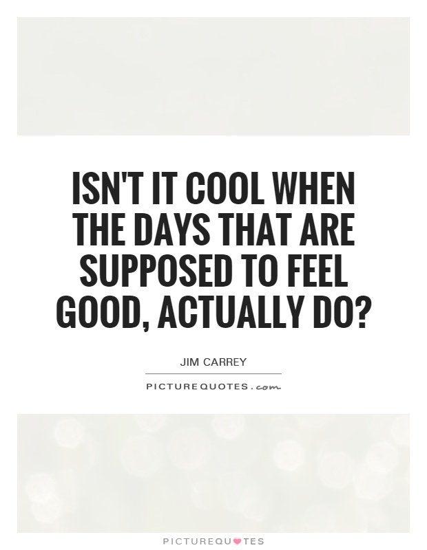 Isn't it cool when the days that are supposed to feel good, actually do? Picture Quote #1