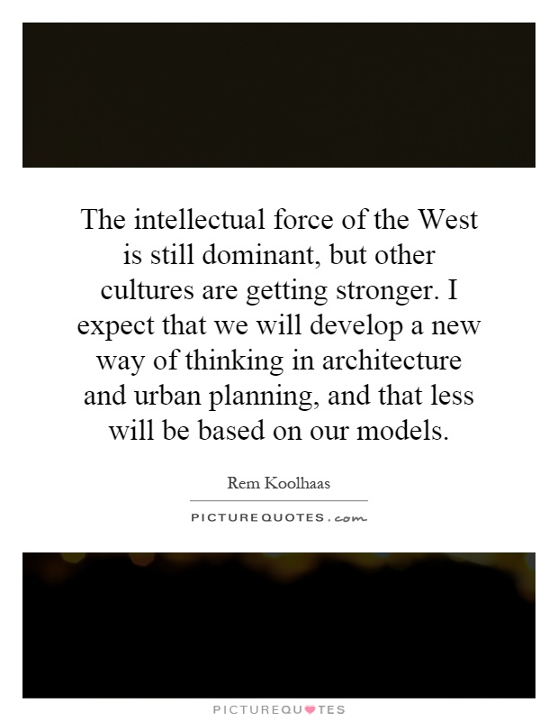 The intellectual force of the West is still dominant, but other cultures are getting stronger. I expect that we will develop a new way of thinking in architecture and urban planning, and that less will be based on our models Picture Quote #1