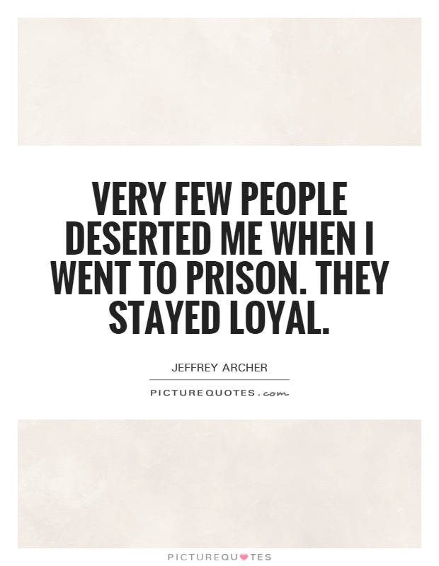 Very few people deserted me when I went to prison. They stayed loyal Picture Quote #1