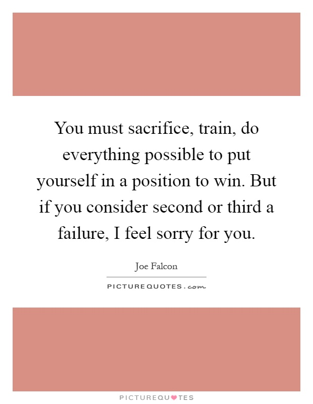 You must sacrifice, train, do everything possible to put yourself in a position to win. But if you consider second or third a failure, I feel sorry for you Picture Quote #1