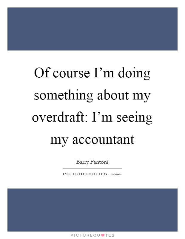 Of course I'm doing something about my overdraft: I'm seeing my accountant Picture Quote #1