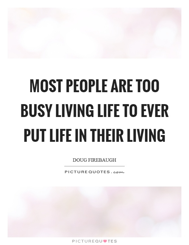 Most people are too busy living life to ever put life in their living Picture Quote #1