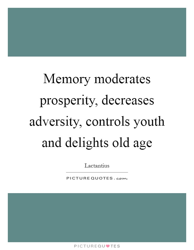 Memory moderates prosperity, decreases adversity, controls youth and delights old age Picture Quote #1