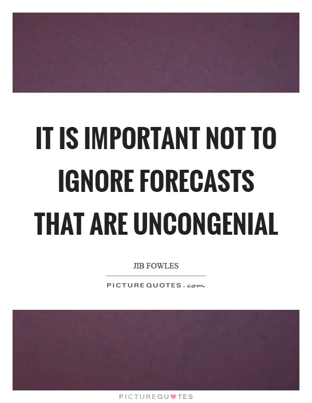 It is important not to ignore forecasts that are uncongenial Picture Quote #1