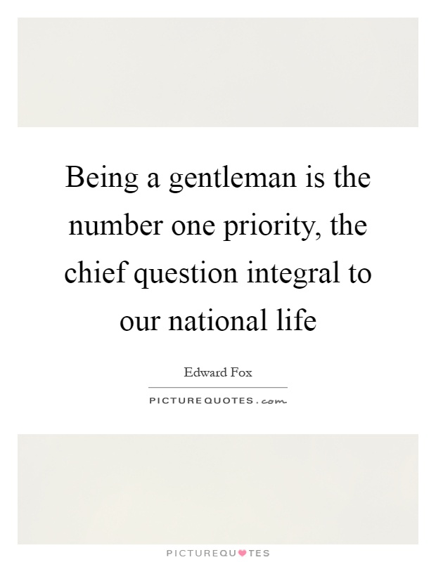 Being a gentleman is the number one priority, the chief question integral to our national life Picture Quote #1