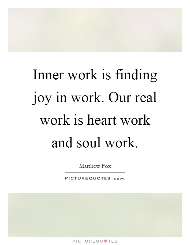 Inner work is finding joy in work. Our real work is heart work and soul work Picture Quote #1