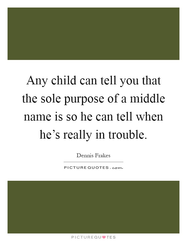 Any child can tell you that the sole purpose of a middle name is so he can tell when he's really in trouble Picture Quote #1