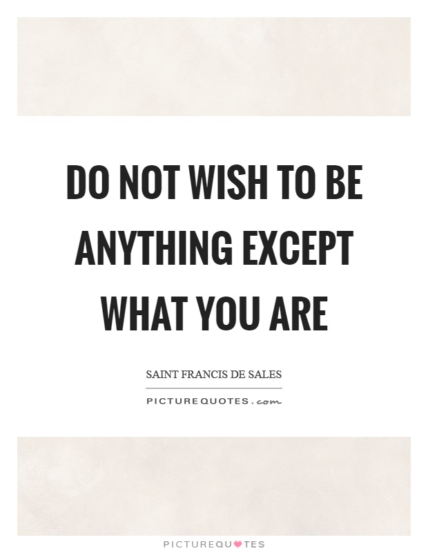 Do not wish to be anything except what you are Picture Quote #1