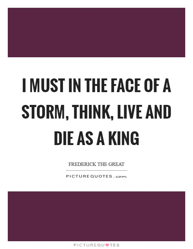 I must in the face of a storm, think, live and die as a king Picture Quote #1