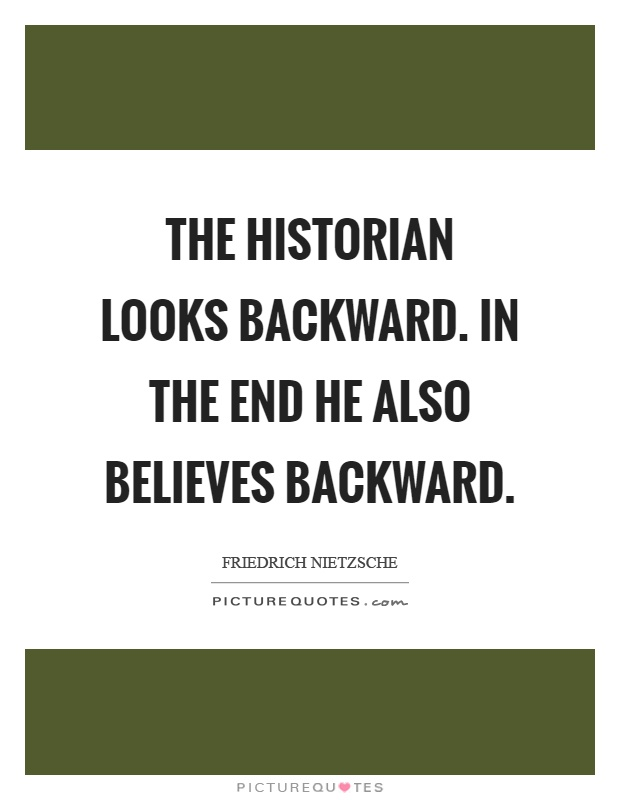 The historian looks backward. In the end he also believes backward Picture Quote #1