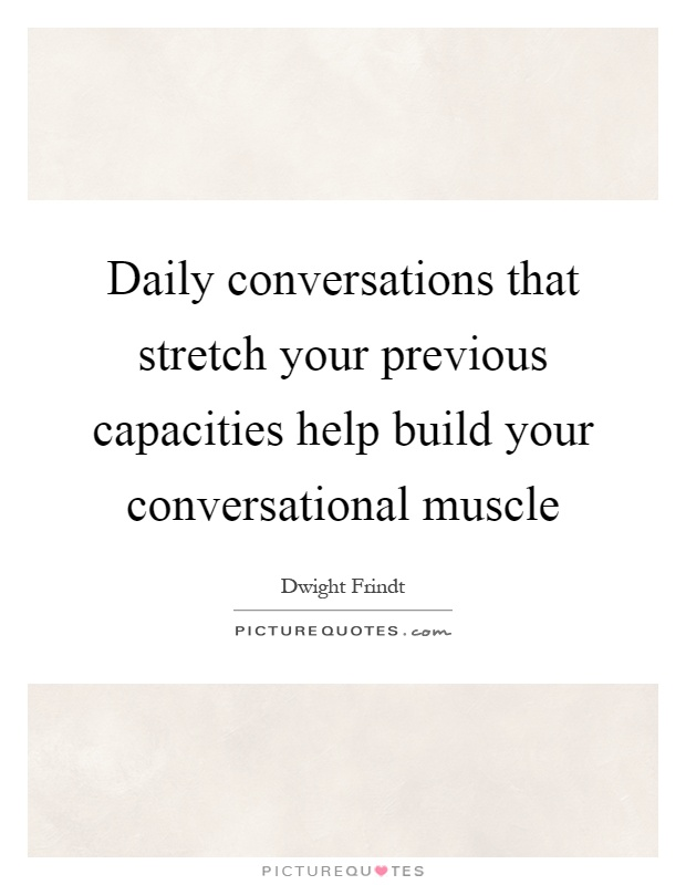 Daily conversations that stretch your previous capacities help build your conversational muscle Picture Quote #1