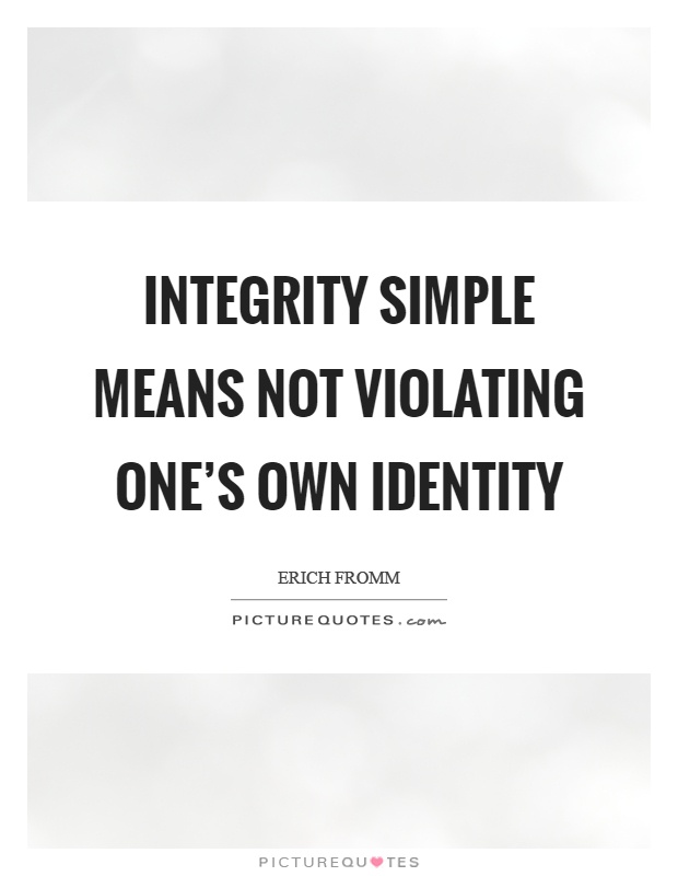 Integrity simple means not violating one's own identity Picture Quote #1
