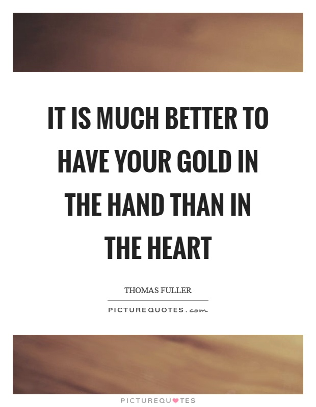 It is much better to have your gold in the hand than in the heart Picture Quote #1