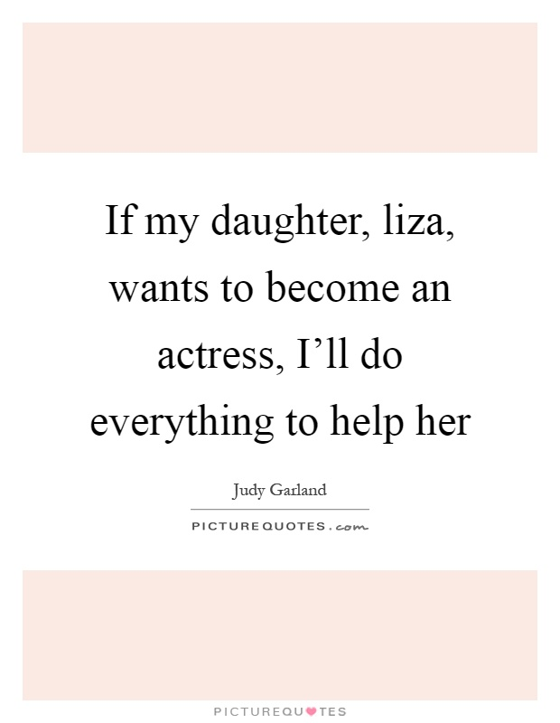 If my daughter, liza, wants to become an actress, I'll do everything to help her Picture Quote #1