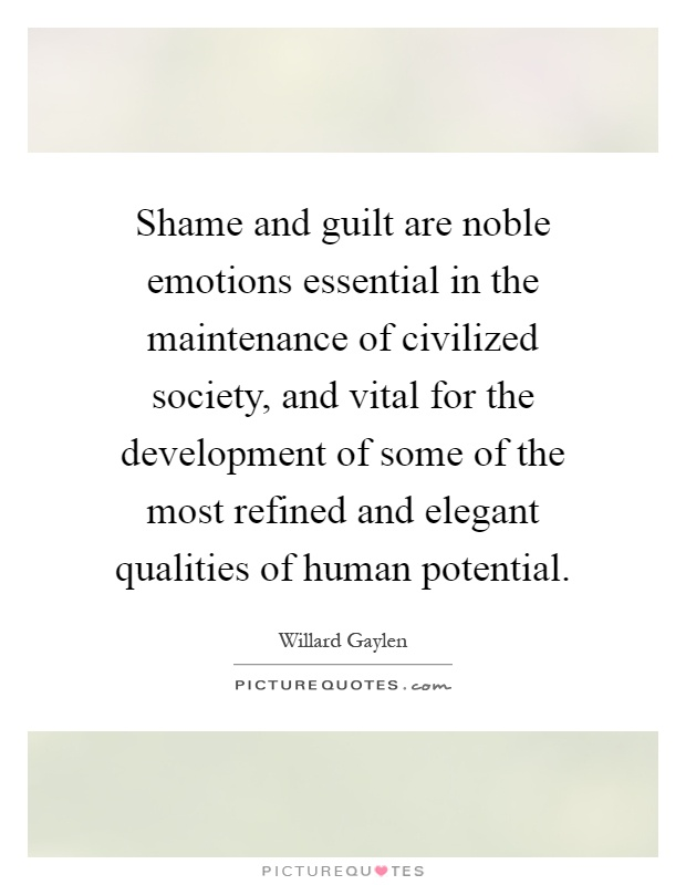 Shame and guilt are noble emotions essential in the maintenance of civilized society, and vital for the development of some of the most refined and elegant qualities of human potential Picture Quote #1