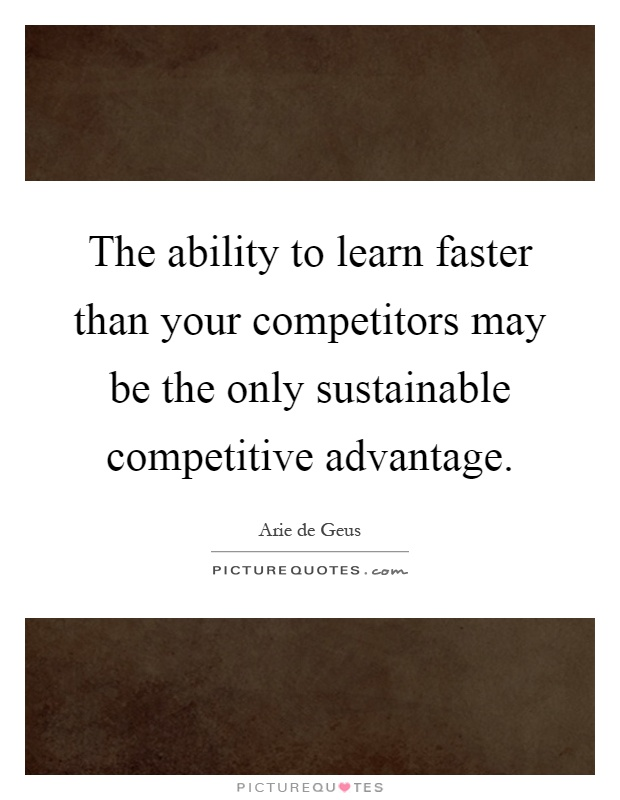 The ability to learn faster than your competitors may be the only sustainable competitive advantage Picture Quote #1