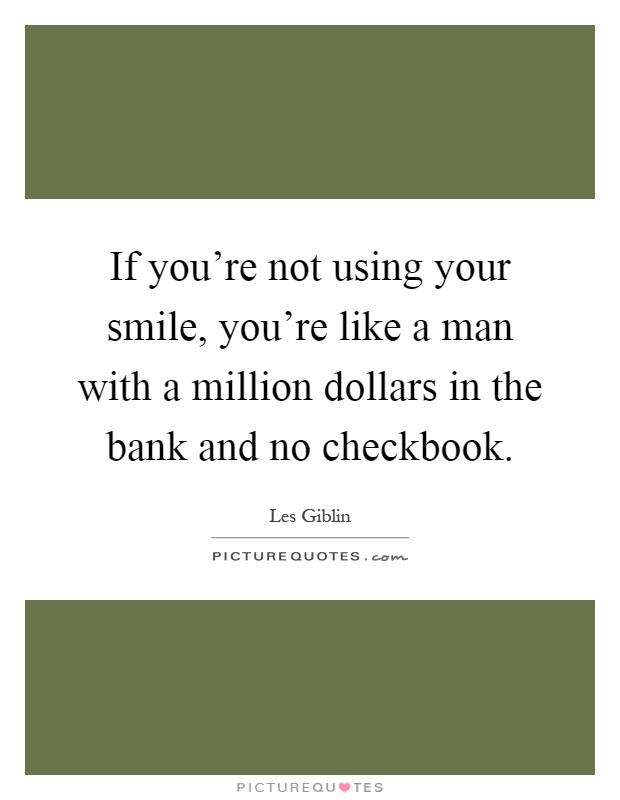 If you're not using your smile, you're like a man with a million dollars in the bank and no checkbook Picture Quote #1